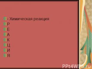 - Химическая реакция Р Е А К Ц И Я