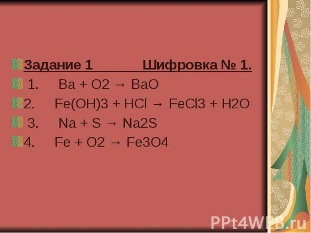 Задание 1 Шифровка № 1. 1. Ba + O2 → BaO 2. Fe(OH)3 + HCl → FeCl3 + H2O 3. Na + S → Na2S 4. Fe + O2 → Fe3O4