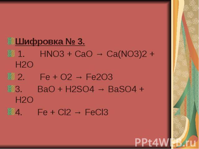 Шифровка № 3. 1. HNO3 + CaO → Ca(NO3)2 + H2O 2. Fe + O2 → Fe2O3 3. BaO + H2SO4 → BaSO4 + H2O 4. Fe …
