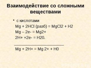 Взаимодействие со сложными веществами с кислотами Mg + 2HCl (разб) = MgCl2 + H2