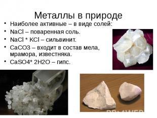 Металлы в природе Наиболее активные – в виде солей: NaCl – поваренная соль. NaCl