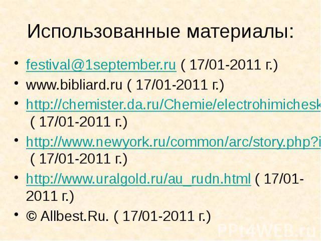 Использованные материалы: festival@1september.ru ( 17/01-2011 г.) www.bibliard.ru ( 17/01-2011 г.) http://chemister.da.ru/Chemie/electrohimicheskii-rad.htm ( 17/01-2011 г.) http://www.newyork.ru/common/arc/story.php?id_cr=54&id=231768 ( 17/01-20…