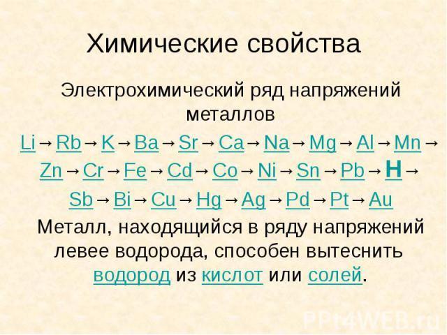 Химические свойства Электрохимический ряд напряжений металлов Li→Rb→K→Ba→Sr→Ca→Na→Mg→Al→Mn→Zn→Cr→Fe→Cd→Co→Ni→Sn→Pb→H→ Sb→Bi→Cu→Hg→Ag→Pd→Pt→Au Металл, находящийся в ряду напряжений левее водорода, способен вытеснить водород из кислот или солей.
