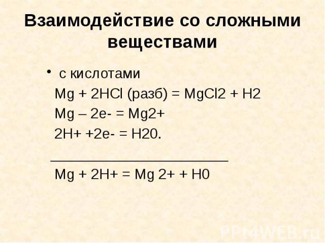 Взаимодействие со сложными веществами с кислотами Mg + 2HCl (разб) = MgCl2 + H2 Mg – 2e- = Mg2+ 2H+ +2e- = H20. ______________________ Mg + 2H+ = Mg 2+ + H0