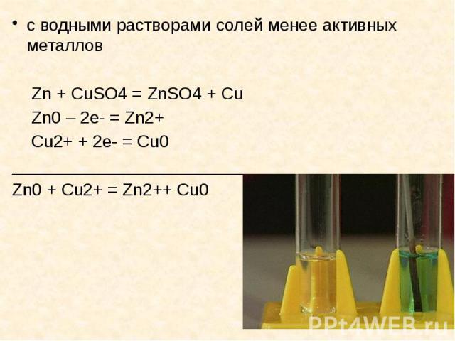 с водными растворами солей менее активных металлов с водными растворами солей менее активных металлов Zn + CuSO4 = ZnSO4 + Cu Zn0 – 2е- = Zn2+ Cu2+ + 2е- = Cu0 _______________________________ Zn0 + Cu2+ = Zn2++ Cu0