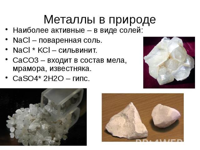 Металлы в природе Наиболее активные – в виде солей: NaCl – поваренная соль. NaCl * KCl – сильвинит. CaCO3 – входит в состав мела, мрамора, известняка. CaSO4* 2H2O – гипс.