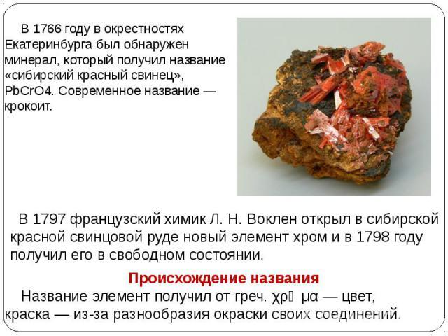 В 1766 году в окрестностях Екатеринбурга был обнаружен минерал, который получил название «сибирский красный свинец», PbCrO4. Современное название— крокоит.