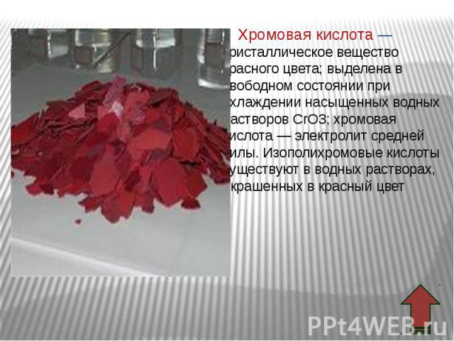 Хромовая кислота — кристаллическое вещество красного цвета; выделена в свободном состоянии при охлаждении насыщенных водных растворов CrO3; хромовая кислота — электролит средней силы. Изополихромовые кислоты существуют в водных растворах, окрашенных…