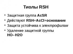 Тиолы RSH Защитная группа AcSR Действуют RSH+AcCl+основание Защита устойчива к э