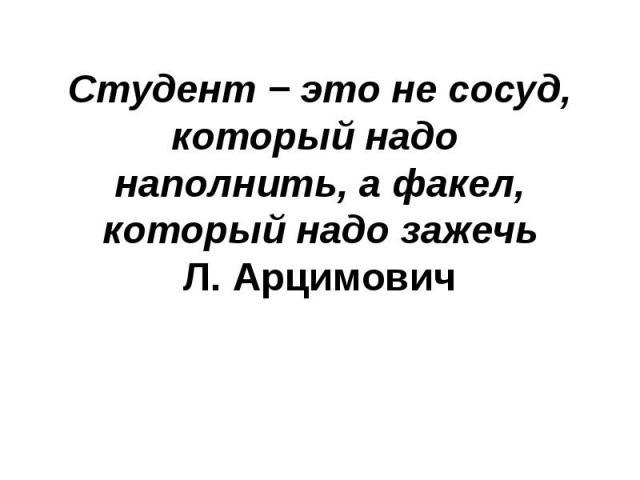 Студент − это не сосуд, который надо наполнить, а факел, который надо зажечь Л. Арцимович