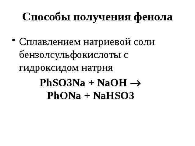 Способы получения фенола Сплавлением натриевой соли бензолсульфокислоты с гидроксидом натрия PhSO3Na + NaOH PhONa + NaHSO3