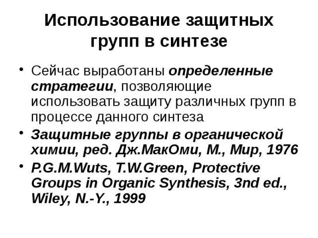 Использование защитных групп в синтезе Сейчас выработаны определенные стратегии, позволяющие использовать защиту различных групп в процессе данного синтеза Защитные группы в органической химии, ред. Дж.МакОми, М., Мир, 1976 P.G.M.Wuts, T.W.Green, Pr…