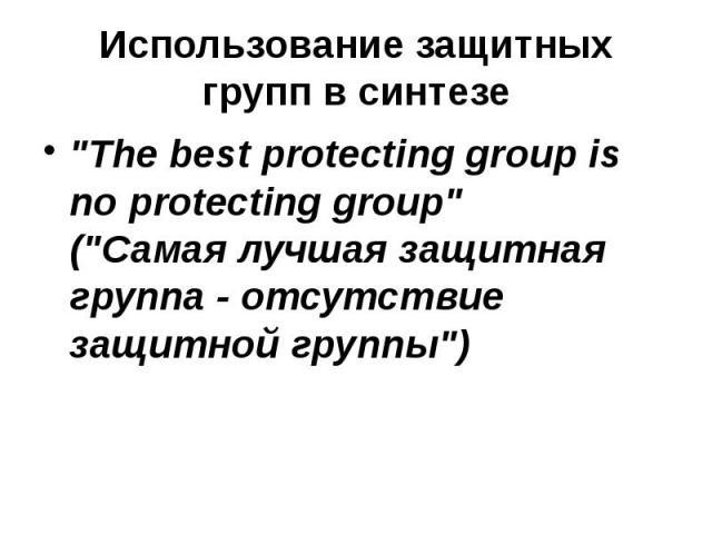 """Использование защитных групп в синтезе """"The best protecting group is no protecting group"""" (""""Самая лучшая защитная группа - отсутствие защитной группы"""")"""