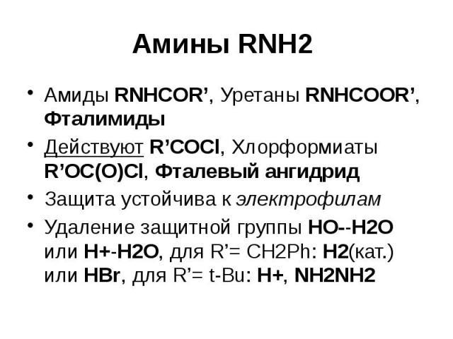 Амины RNH2 Амиды RNHCOR', Уретаны RNHCOOR', Фталимиды Действуют R'COCl, Хлорформиаты R'OC(O)Cl, Фталевый ангидрид Защита устойчива к электрофилам Удаление защитной группы HO--H2O или H+-H2O, для R'= CH2Ph: H2(кат.) или HBr, для R'=t-Bu: H+, NH2NH2