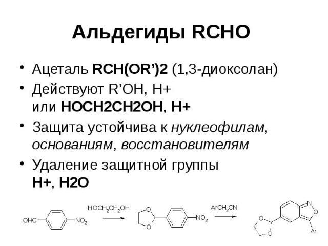 Альдегиды RCHO Ацеталь RCH(OR')2 (1,3-диоксолан) Действуют R'OH, H+ или HOCH2CH2OH, H+ Защита устойчива к нуклеофилам, основаниям, восстановителям Удаление защитной группы H+, H2O