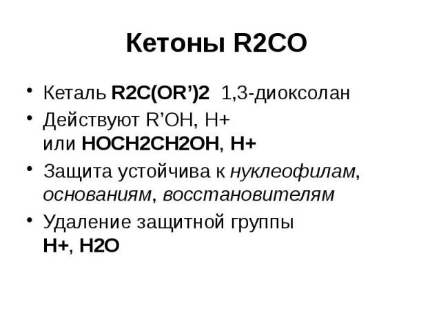 Кетоны R2CO Кеталь R2C(OR')2 1,3-диоксолан Действуют R'OH, H+ или HOCH2CH2OH, H+ Защита устойчива к нуклеофилам, основаниям, восстановителям Удаление защитной группы H+, H2O