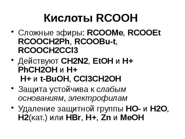 Кислоты RCOOH Сложные эфиры: RCOOMe, RCOOEt RCOOCH2Ph, RCOOBu-t, RCOOCH2CCl3 Действуют CH2N2, EtOH и H+ PhCH2OH и H+ H+ и t-BuOH, СCl3CH2OH Защита устойчива к слабым основаниям, электрофилам Удаление защитной группы HO- и H2O, H2(кат.) или HBr, H+, …