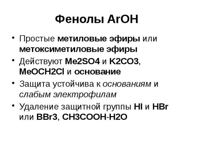 Фенолы ArOH Простые метиловые эфиры или метоксиметиловые эфиры Действуют Me2SO4 и K2CO3, MeOCH2Cl и основание Защита устойчива к основаниям и слабым электрофилам Удаление защитной группы HI и HBr или BBr3, CH3COOH-H2O