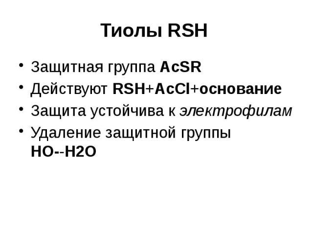 Тиолы RSH Защитная группа AcSR Действуют RSH+AcCl+основание Защита устойчива к электрофилам Удаление защитной группы HO--H2O