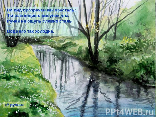 На вид прозрачен как хрусталь: На вид прозрачен как хрусталь: Ты разглядишь рисунок дна. Ручей на ощупь словно сталь — Вода его так холодна.