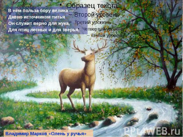 В нём польза бору велика — Давно источником питья Он служит верно для жука, Для птиц лесных и для зверья.