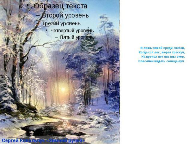 И лишь зимой среди снегов, Когда гол лес, мороз трескуч, На кронах нет листвы оков, Способен видеть солнца луч.
