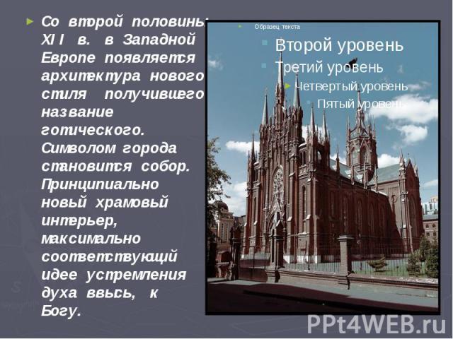 Со второй половины XII в. в Западной Европе появляется архитектура нового стиля получившего название готического. Символом города становится собор. Принципиально новый храмовый интерьер, максимально соответствующий идее устремления духа ввысь, к Бог…