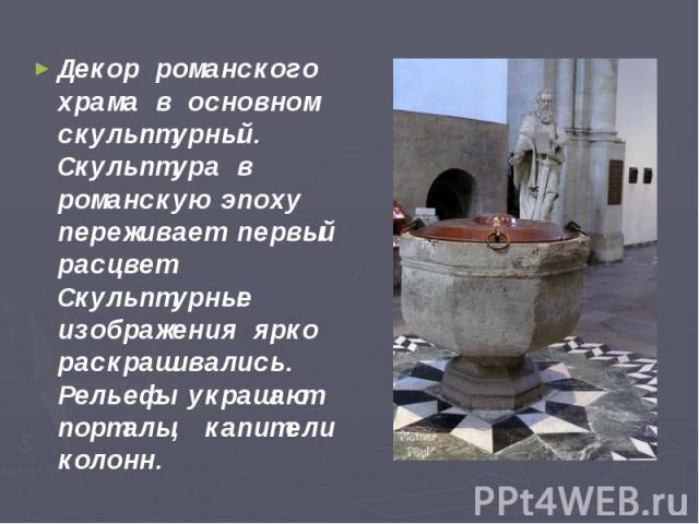 Декор романского храма в основном скульптурный. Скульптура в романскую эпоху переживает первый расцвет. Скульптурные изображения ярко раскрашивались. Рельефы украшают порталы, капители колонн. Декор романского храма в основном скульптурный. Скульпту…