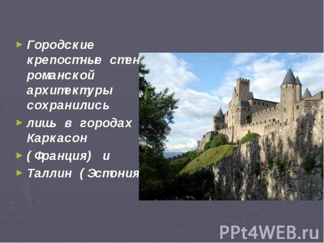 Городские крепостные стены романской архитектуры сохранились Городские крепостные стены романской архитектуры сохранились лишь в городах Каркасон (Франция) и Таллин (Эстония).