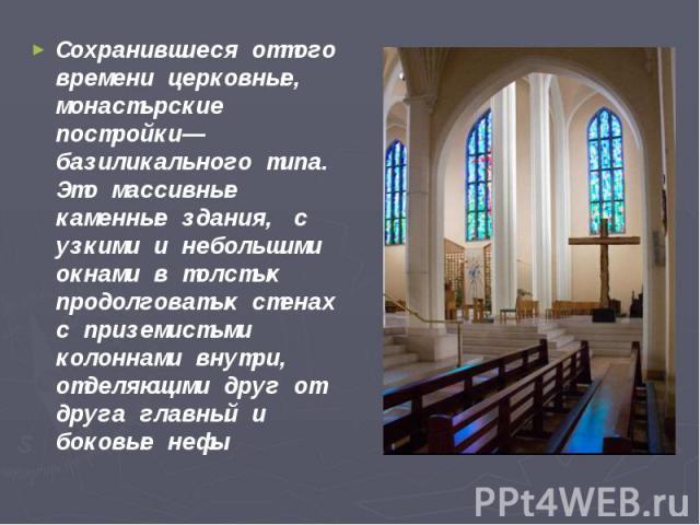 Сохранившиеся оттого времени церковные, монастырские постройки— базиликального типа. Это массивные каменные здания, с узкими и небольшими окнами в толстых продолговатых стенах с приземистыми колоннами внутри, отделяющими друг от друга главный и боко…