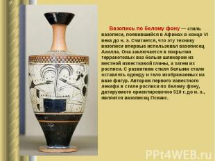 Вазопись по белому фону — стиль вазописи, появившийся в Афинах в конце VI века д