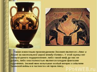 Также известным произведением Эксекия является «Аякс и Ахилл за настольной игрой