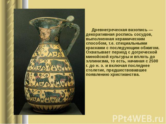 Древнегреческая вазопись — декоративная роспись сосудов, выполненная керамическим способом, т.е. специальными красками с последующим обжигом. Охватывает период с догреческой минойской культуры и вплоть до эллинизма, то есть, начиная с 2500 г. до н. …