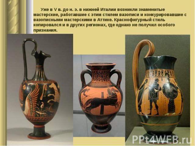 Уже в Vв. до н.э. в нижней Италии возникли знаменитые мастерские, работавшие с этим стилем вазописи и конкурировавшие с вазописными мастерскими в Аттике. Краснофигурный стиль копировался и в других регионах, где однако не получил особого…