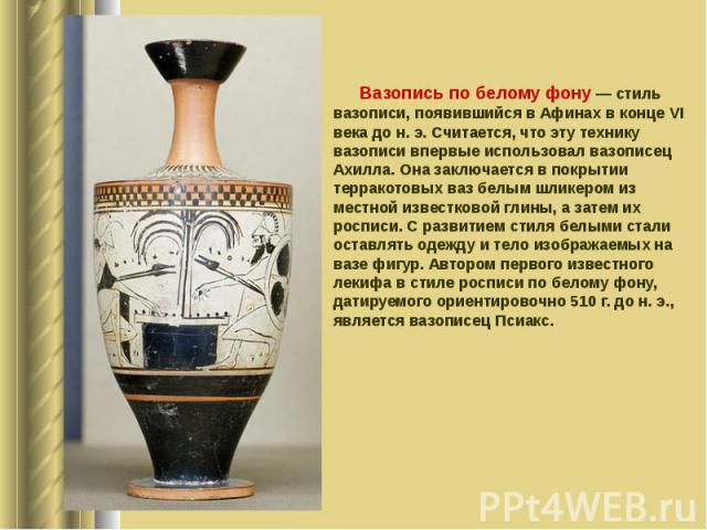 Вазопись по белому фону — стиль вазописи, появившийся в Афинах в конце VI века до н. э. Считается, что эту технику вазописи впервые использовал вазописец Ахилла. Она заключается в покрытии терракотовых ваз белым шликером из местной известковой глины…