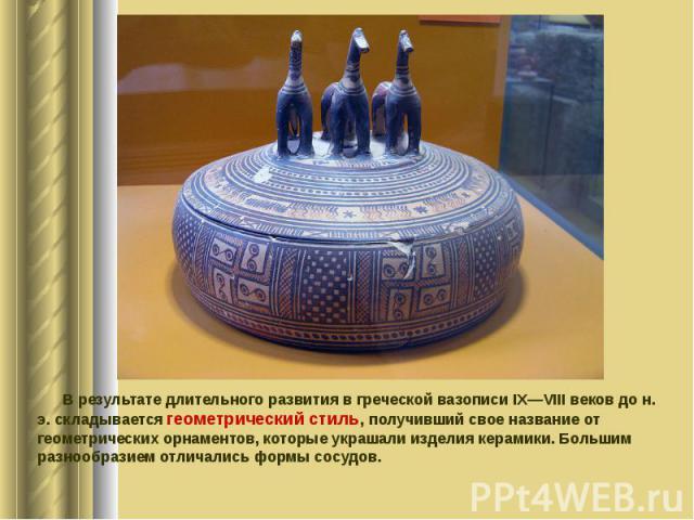 В результате длительного развития в греческой вазописи IX—VIII веков до н. э. складывается геометрический стиль, получивший свое название от геометрических орнаментов, которые украшали изделия керамики. Большим разнообразием отличались формы сосудов…