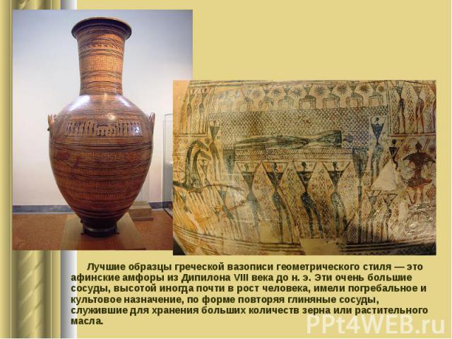 Лучшие образцы греческой вазописи геометрического стиля — это афинские амфоры из Дипилона VIII века до н. э. Эти очень большие сосуды, высотой иногда почти в рост человека, имели погребальное и культовое назначение, по форме повторяя глиняные сосуды…