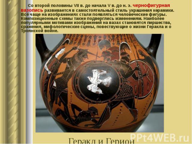 Со второй половины VIIв. до начала Vв. до н.э. чернофигурная вазопись развивается в самостоятельный стиль украшения керамики. Всё чаще на изображениях стали появляться человеческие фигуры. Композиционные схемы также подверглись изм…
