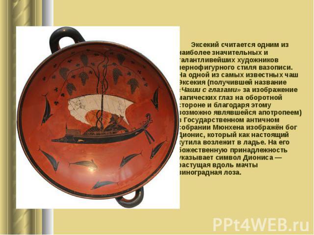 Эксекий считается одним из наиболее значительных и талантливейших художников чернофигурного стиля вазописи. На одной из самых известных чаш Эксекия (получившей название «Чаши с глазами» за изображение магических глаз на оборотной стороне и благодаря…