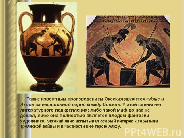 Также известным произведением Эксекия является «Аякс и Ахилл за настольной игрой между боями». У этой сцены нет литературного подкрепления: либо такой миф до нас не дошёл, либо она полностью является плодом фантазии художника. Эксекий явно испытывал…