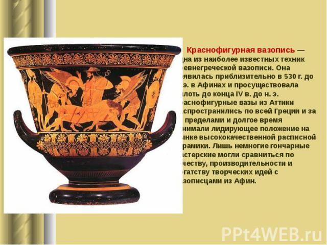 Краснофигурная вазопись — одна из наиболее известных техник древнегреческой вазописи. Она появилась приблизительно в 530 г. до н. э. в Афинах и просуществовала вплоть до конца IV в. до н. э. Краснофигурные вазы из Аттики распространились по всей Гре…