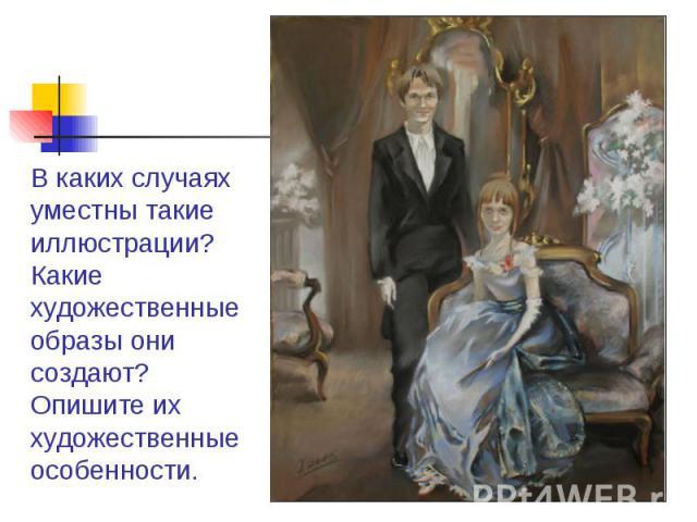 В каких случаях уместны такие иллюстрации? Какие художественные образы они создают? Опишите их художественные особенности.