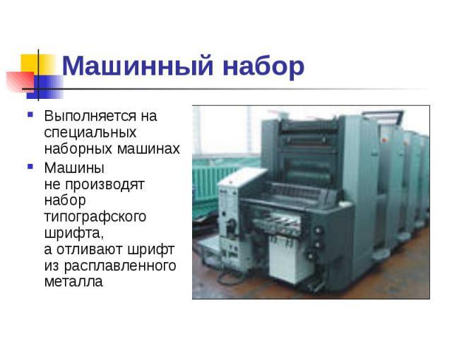 Машинный набор Выполняется на специальных наборных машинах Машины непроизводят набор типографского шрифта, аотливают шрифт израсплавленного металла
