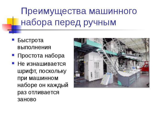Преимущества машинного набора перед ручным Быстрота выполнения Простота набора Не изнашивается шрифт, поскольку при машинном наборе он каждый раз отливается заново