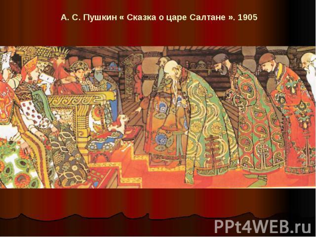 А. С. Пушкин « Сказка о царе Салтане ». 1905