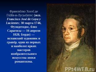 Франси ско Хосе де Го йя-и-Лусье нтес (исп. Francisco José de Goya y Lucientes;