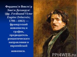 Фердина н Викто р Эже н Делакруа (фр.Ferdinand Victor Eugène Delacroix; 17
