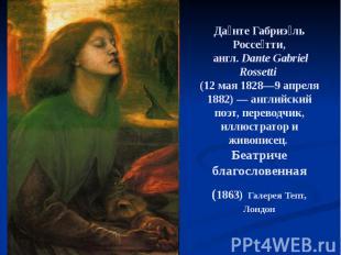 Да нте Габриэ ль Россе тти, англ.Dante Gabriel Rossetti (12 мая 1828—9 апр