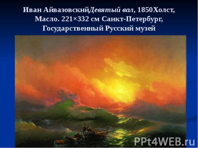 Иван АйвазовскийДевятый вал, 1850Холст, Масло. 221×332см Санкт-Петербург, Государственный Русский музей