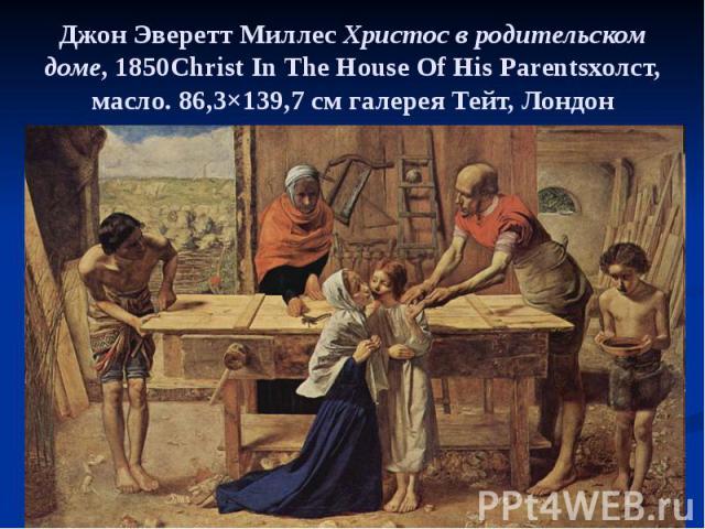 Джон Эверетт Миллес Христос в родительском доме, 1850Christ In The House Of His Parentsхолст, масло. 86,3×139,7см галерея Тейт, Лондон